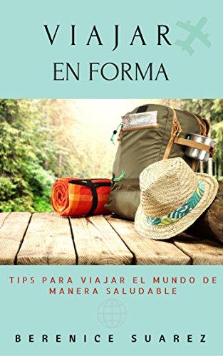 Viajar en Forma: Tips para viajar el mundo de manera saludable por Berenice Suárez