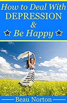 How to Deal with Depression and Be Happy: Overcome Depression, Relieve Anxiety, Reduce Stress, and Be Happy Again (Overcoming Depression Naturally) by [Norton, Beau]