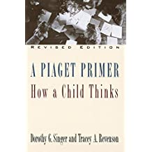 A Piaget Primer: How a Child Thinks; Revised Edition: How a Child Thinks / Dorothy G. Singer & Tracey A. Revenson.