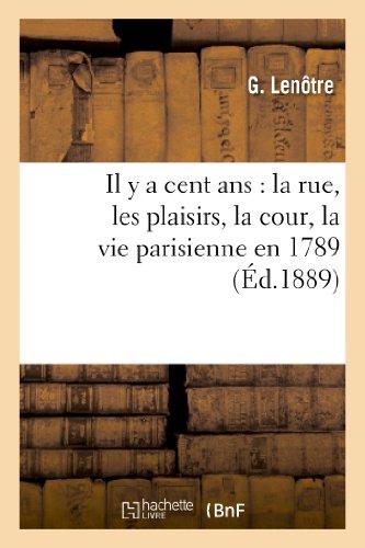 Il y a cent ans : la rue, les plaisirs, la cour, la vie parisienne en 1789: reconstituée d'après des gravures et des dessins inédits des plus célèbres maîtres du XVIIIe siècle par G. Lenotre