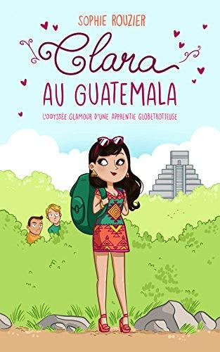 Clara au Guatemala: L'odyssée glamour d'une apprentie globetrotteuse (Les aventurières du bout du monde t. 1)