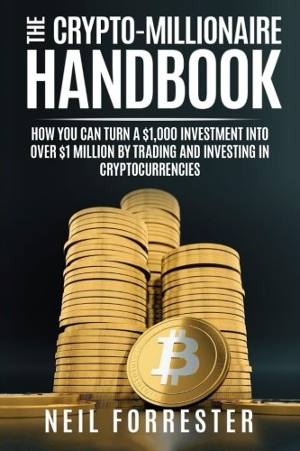 The Crypto-Millionaire Handbook: How You Can Turn a $1,000 Investment into Over $1 Million by Trading and Investing in Cryptocurrencies (Bitcoin, ... Volume 1 (Cryptocurrency Investing)