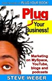 Plug Your Business!: Marketing on Myspace, YouTube, Blogs and Podcasts and Other Web...
