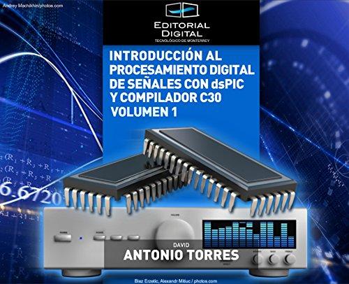 Introducción al procesamiento digital de señales con dsPIC y C30. Volumen 1 por David Antonio Torres