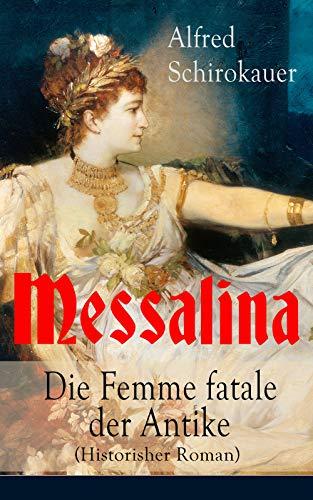 Messalina - Die Femme fatale der Antike (Historisher Roman): Die skandalumwitterte Gemahlin des römischen Kaisers Claudius -