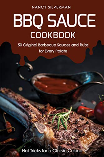 BBQ Sauce Cookbook - 50 Original Barbecue Sauces and Rubs for Every Palate: Hot Tricks for a Classic Cuisine (English Edition)