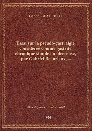Essai sur la pseudo-gastralgie considérée comme gastrite chronique simple ou ulcéreuse, par Gabriel par Gabriel BEAURIEUX