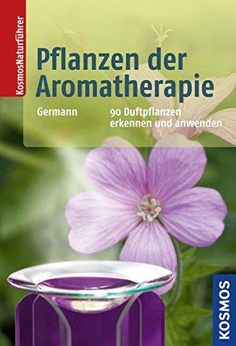 Pflanzen der Aromatherapie: 90 Duftpflanzen kennen und anwenden