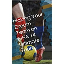 Making Your Dream Team on FIFA 14 Ultimate Team (English Edition)