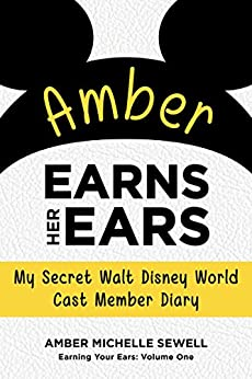 Amber Earns Her Ears: My Secret Walt Disney World Cast Member Diary (Earning Your Ears Book 1) by [Sewell, Amber]