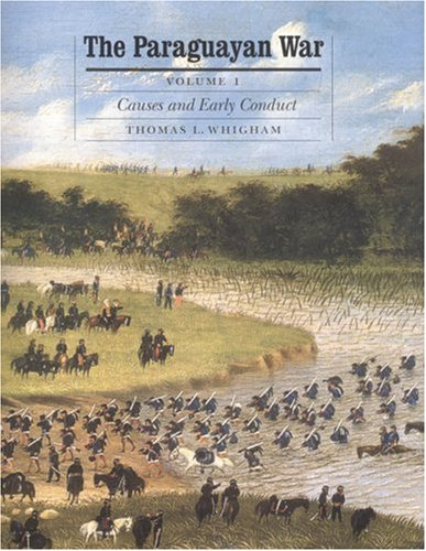 The Paraguayan War, Volume 1: Causes and Early Conduct: Causes and Early Conduct v. 1 (Studies in War, Society, and the Military)