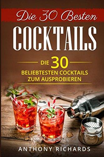 Die 30 Besten Cocktails zum Ausprobieren: Das Minikochbuch für Cocktail Rezepte und Partydrinks aller Art Cocktail Klassiker mit Alkohol ... Longdrinks Longdrink Rezepte, Band 1