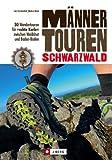 Wanderführer Schwarzwald: 30 Wanderungen für »echte Kerle« zwischen Waldshut und Baden-Baden - mit kernigen Tourenvorschlägen, abenteuerlichen Wegen und ... für echte Männertouren (Männer-Touren)