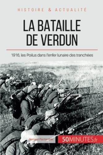 La bataille de Verdun: 1916, les Poilus dans l'enfer lunaire des tranchées
