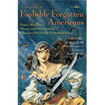 [(A Treasury of Foolishly Forgotten Americans : Pirates, Skinflints, Patriots, and Other Colorful Characters Stuck in the Footnotes of History)] [By (author) Michael Farquhar] published on (April, 2008)
