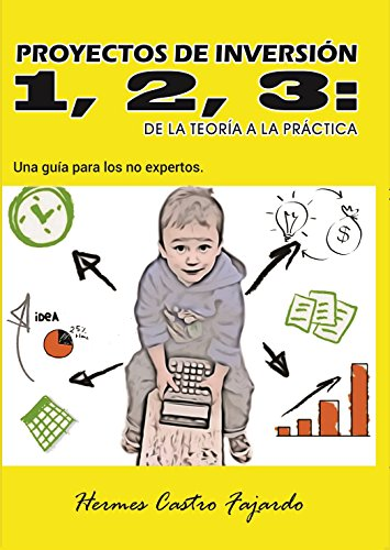 Proyectos de inversión 1, 2, 3: de la teoría a la práctica: Una guía para los no expertos