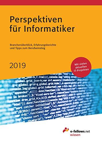 Perspektiven für Informatiker 2019: Branchenüberblick, Erfahrungsberichte und Tipps zum Berufseinstieg (e-fellows.net wissen)