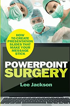 PowerPoint Surgery: How to create presentation slides that make your message stick by [Jackson, Lee]