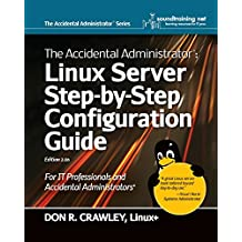 1: The Accidental Administrator: Linux Server Step-by-Step Configuration Guide: Volume 1