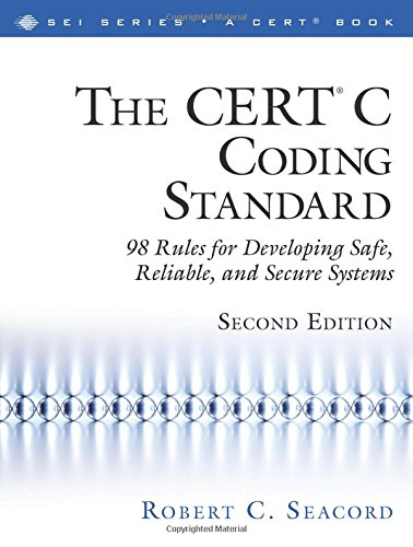 CERT® C Coding Standard, Second Edition, The: 98 Rules for Developing Safe, Reliable, and Secure Systems: 98 Rules for Developing Safe, Reliable, and ... Edition) (SEI Series in Software Engineering)