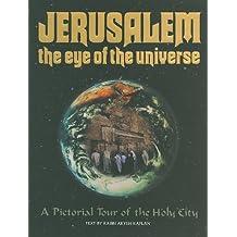 Jerusalem the Eye of the Universe: A Pictorial Tour of Jerusalem