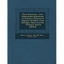 Flora Orientalis: Sive, Enumeratio Plantarum in Oriente a Graecia Et Aegypto Ad Indiae Fines Hucusque Observatarum - Primary Source Edition