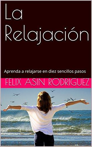 La Relajación: Aprenda a relajarse en diez sencillos pasos por Felix Asin RODRIGUEZ