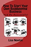 How To Start Your Own Bookkeeping Business: And Be Successful
