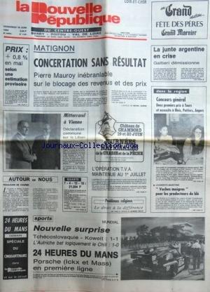 NOUVELLE REPUBLIQUE (LA) [No 11461] du 18/06/1982 - MATIGNON / CONCERTATION SANS RESULTAT - MAUROY INEBRANLABLE SUR LE BLOCAGE DES REVENUS ET DES PRIX - MITTERRAND A VIENNE / DECLARATION COMMUNE SUR LE LIBAN - LA JUNTE ARGENTINE EN CRISE / GALTIERI DEMISSIONNE - LES SPORTS / MUNDIAL - 24 HEURES DU MANS AVEC ICKX ET MASS - LE DROIT A LA DIFFERENCE PAR VEILLET - 2 PREMIERS PRIX A TOURS / ISABELLE DUPERON - BEATRICE POULIGNY - LAUREATS / BEATRIX CHARTIER - ELISABETH BUSSAC - XAVIER PUJOD