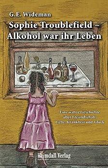 Sophie Troublefield - Alkohol war ihr Leben: Eine wahre Geschichte über Freundschaft, Liebe, Krankheit und Glück von [Wideman, G.E.]