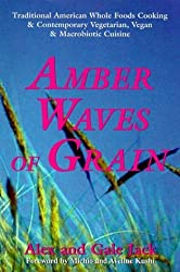 Amber Waves of Grain: Traditional American Whole Foods Cooking & Contemporary Vegetarian, Vegan & Macrobiotic Cruisine by Alex Jack (2000-02-01)