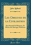 Les Origines de la Civilisation: État Primitif de L'Homme, Et Moeurs Des Sauvages Modernes (Classic Reprint)