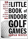 The Little Book of Indoor Golf Games: 18 Ways to Improve Your Game at Home or in the Office