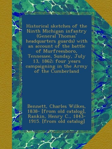 Historical sketches of the Ninth Michigan infantry (General Thomas' headquarters guards) with an account of the battle of Murfreesboro, Tennessee, ... campaigning in the Army of the Cumberland