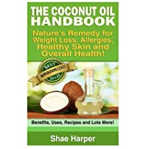 The Coconut Oil Handbook: Nature's Remedy for Weightloss, Allergies, Healthy Skin and Overall Health - Benefits, Uses, Recipes and Lots More! by Shae Harper (2013-03-01)