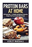 Protein Bars At Home: DIY Protein Bars - 47 Healthy And Delicious Protein Bar Recipes That You Can Easily Make At Home (Protein Diet, DIY Protein Bars, Homemade Protein Bars) by Ashley Marshall (2015-07-29)