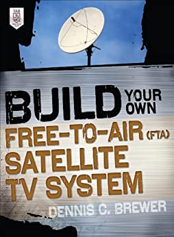 Build Your Own Free-to-Air (FTA) Satellite TV System (Electronics) by [Brewer, Dennis C.]