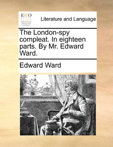 The London-spy compleat. In eighteen parts. By Mr. Edward Ward.