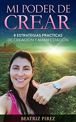 Mi Poder de Crear: 8 Estrategias Practicas de Creacion y Manifestacion por Beatriz Pirez