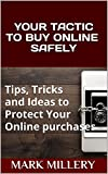 YOUR TACTIC TO BUY ONLINE SAFELY: Tips, Tricks and Ideas to Protect Your Online Purchases (Buyer tactic Book 3)