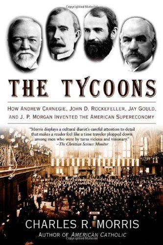 [The Tycoons: How Andrew Carnegie, John D. Rockefeller, Jay Gould, and J.P. Morgan Invented the American Supereconomy] [By: Morris, Charles] [October, 2006]