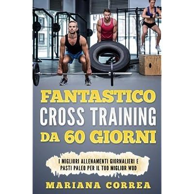 Fantastico Cross Training Da 60 Giorni: I Migliori Allenamenti Giornalieri E Pasti Paleo Per Il Tuo Miglior Wod