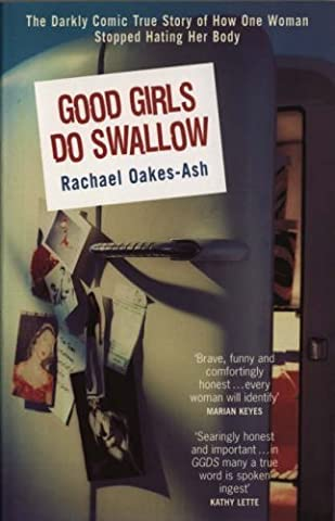 Good Girls Do Swallow: The Darkly Comic True Story of How One Woman Stopped Hating Her Body by Rachael Oakes-Ash (2001-09-20)