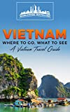 Vietnam: Where To Go, What To See - A Vietnam Travel Guide (Vietnam,Hanoi,Cần Thơ,Danang,Haiphong,Ho Chi Minh City,Biên Hòa Book 1)