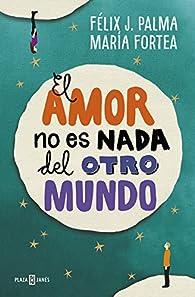 El amor no es nada del otro mundo par Félix J. Palma