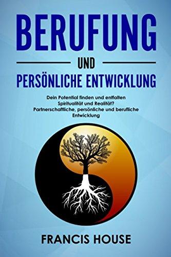 Berufung und persönliche Entwicklung: Dein Potential finden und entfalten Spiritualität und Realität? Partnerschaftliche, persönliche und berufliche Entwicklung