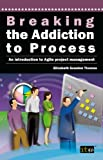 Breaking the Addiction to Process: An Introduction to Agile Development (English Edition)
