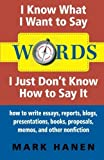 Telecharger Livres Words I Know What I Want To Say I Just Don t Know How To Say It how to write essays reports blogs presentations books proposals memos and other nonfiction by Mark Hanen 2013 11 30 (PDF,EPUB,MOBI) gratuits en Francaise