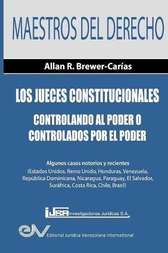 Los Jueces Constitucionales. Controlando al Poder o controlados por el Poder: Algunos casos recientes (Estados Unidos, Reino Unido, Honduras. Suráfrica, Costa Rica, Chile y Brasil)