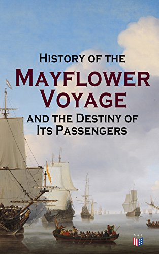 History of the Mayflower Voyage and the Destiny of Its Passengers: Including Mayflower Ship's Log, History of Plymouth Plantation, Mayflower Descendants ... After the Landing (English Edition)
